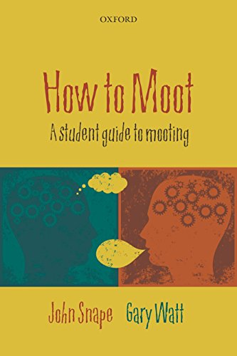 How to Moot: A Student Guide to Mooting By John Snape (Associate Professor in Law, University of Warwick)