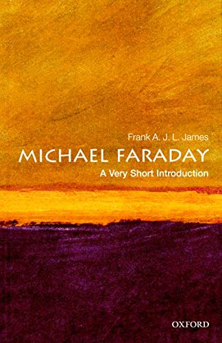 Michael Faraday: A Very Short Introduction By Frank A. J. L. James (Professor of History of Science, The Royal Institution of Great Britain)