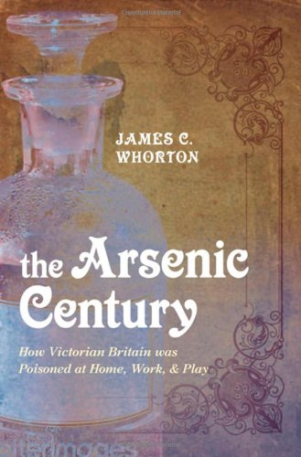 The Arsenic Century: How Victorian Britain Was Poisoned at Home, Work, and Play by James C. Whorton