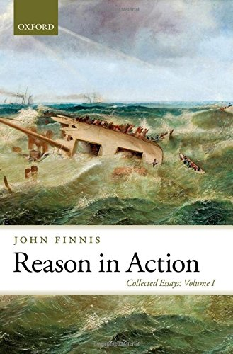 Reason in Action By John Finnis (Professor of Law and Legal Philosophy Emeritus at Oxford University and Professor of Law at the University of Notre Dame)