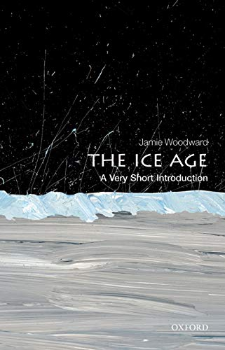 The Ice Age: A Very Short Introduction by Jamie Woodward (Professor of Physical Geography, University of Manchester)
