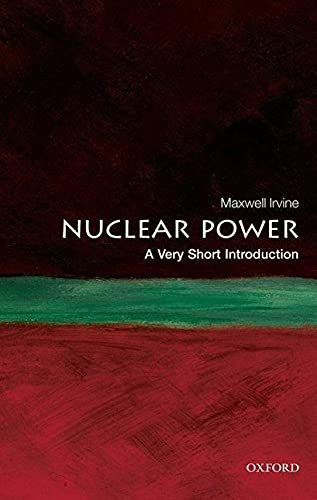 Nuclear Power: A Very Short Introduction (Very Short Introductions) By Maxwell Irvine (formerly Honorary Professor of Physics, Manchester University)