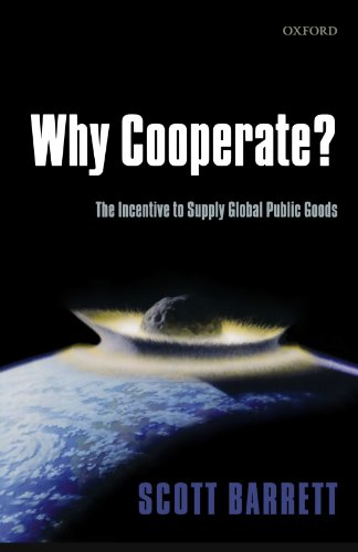 Why Cooperate? By Scott Barrett (Professor and Director of International Policy, School of Advanced International Studies, Johns Hopkins University, and Distinguished Visiting Fellow, Yale Center for the Study of Globalization, Yale University)