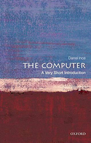The Computer: A Very Short Introduction (Very Short Introductions) By Darrel Ince (Head of Computing at the Open University and Professor of Computing)