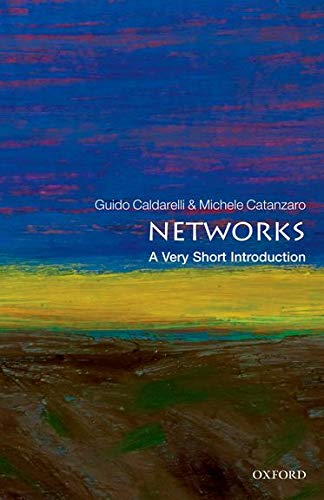 Networks: A Very Short Introduction (Very Short Introductions) By Guido Caldarelli (Professor of Theoretical Physics in the IMT Alti Studi Lucca and a member of Complex System Institute of the National Research Council, Italy)