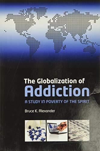 The Globalization of Addiction By Bruce K. Alexander (Professor Emeritus, Department of Psychology, Simon Fraser University, Burnaby, BC, Canada)