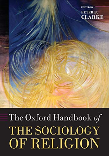 The Oxford Handbook of the Sociology of Religion By Peter Clarke (Professor Emeritus King's College, University of London. Professor, Faculty of Theology, University of Oxford)