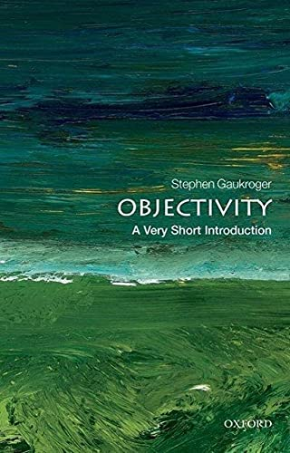 Objectivity: A Very Short Introduction (Very Short Introductions) By Stephen Gaukroger (ARC Professorial Fellow, University of Sydney, Australia and Professor of Philosophy, University of Aberdeen)