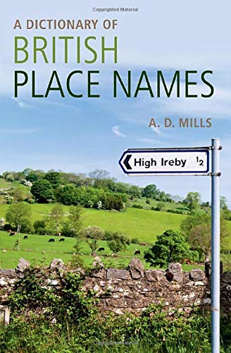 A Dictionary of British Place-Names (Oxford Quick Reference) By Edited by David Mills (Emeritus Reader in English, University of London and member of the Council of the English Place Name Society and of the Society for Name Studies in Britain and Ireland)