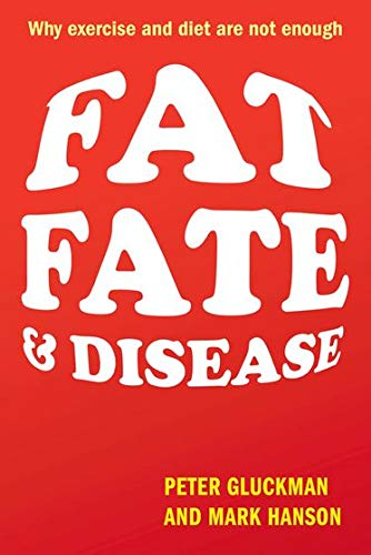 Fat, Fate, and Disease: Why exercise and diet are not enough By Peter Gluckman (Professor of Paediatrics and Perinatal Biology, University of Auckland)