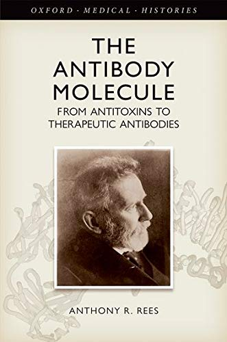 The Antibody Molecule: From antitoxins to therapeutic antibodies (Oxford Medical Histories) By Anthony R. Rees (Formerly Chief Scientific Officer (CSO) Biotage AB, Uppsala, Sweden (2010-2014))