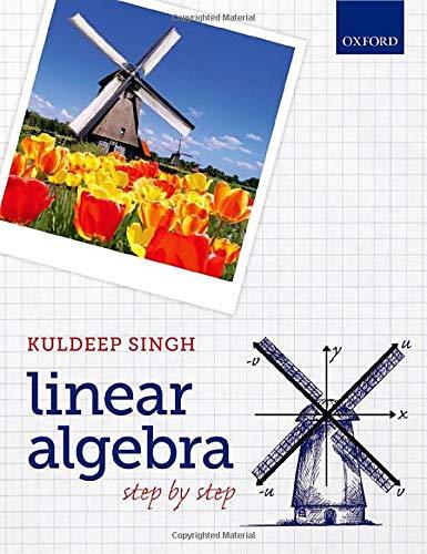Linear Algebra: Step by Step By Kuldeep Singh (Senior Lecturer in Mathematics, University of Hertfordshire)