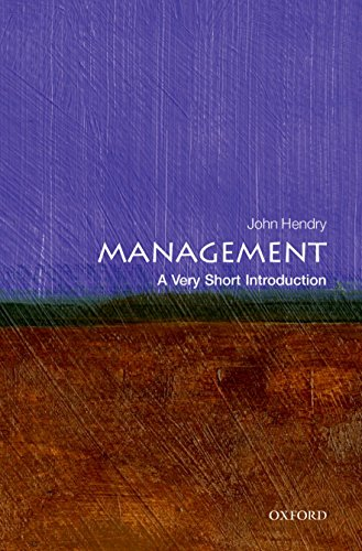 Management: A Very Short Introduction By John Hendry (Fellow of Girton College, Cambridge and Emeritus Professor of Management, Henley Business School, University of Reading)
