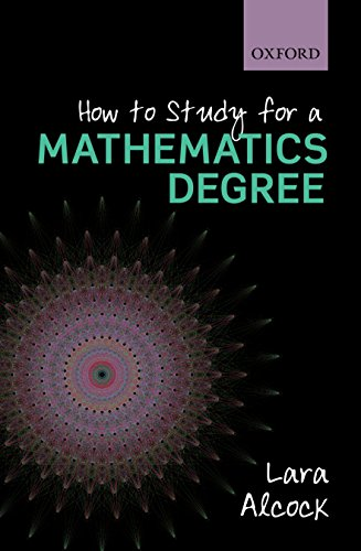 How to Study for a Mathematics Degree By Lara Alcock (Senior Lecturer, Mathematics Education Centre, Loughborough University)