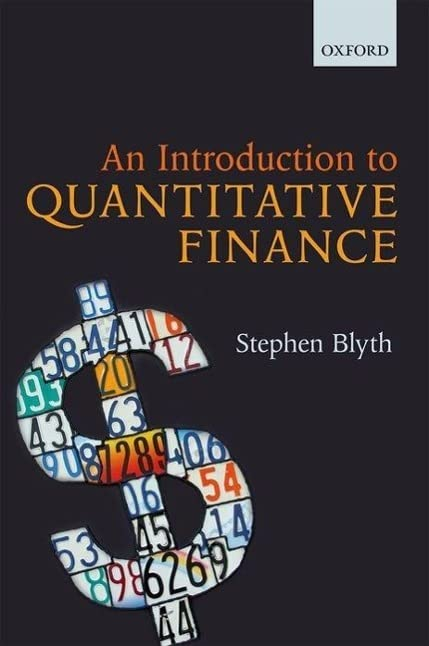 An Introduction to Quantitative Finance By Stephen Blyth (Professor of the Practice of Statistics and Managing Director of Harvard Management Company, Professor of the Practice of Statistics and Managing Director of Harvard Management Company, Harvard University)