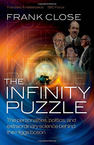 The Infinity Puzzle: The personalities, politics, and extraordinary science behind the Higgs boson By Frank Close (Professor of Theoretical Physics, Oxford University, and Fellow in Physics, Exeter College, Oxford)