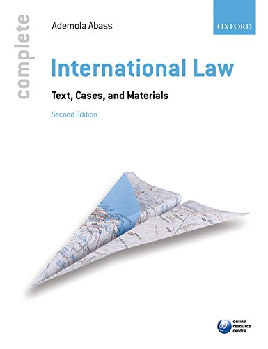 Complete International Law: Text, Cases, and Materials by Ademola Abass (Head of Program Regional Peace and Security, UNU-CRIS Belgium and Visiting Professor of International Law, University of Leuven, Belgium)