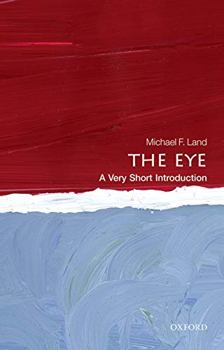The Eye: A Very Short Introduction By Michael F. Land (Emeritus Professor of Neurobiology, University of Sussex)