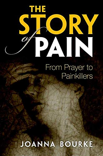 The Story of Pain By Joanna Bourke (Professor of History, Professor of History, Birkbeck, University of London)