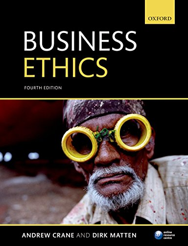 Business Ethics: Managing Corporate Citizenship and Sustainability in the Age of Globalization By Andrew Crane (George R. Gardiner Professor of Business Ethics and Director Centre of Excellence in Responsible Business , Schulich School of Business, York University, Canada)