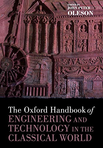 The Oxford Handbook of Engineering and Technology in the Classical World By John Peter Oleson (Distinguished Professor of Greek and Roman Studies, Distinguished Professor of Greek and Roman Studies, University of Victoria, Canada)