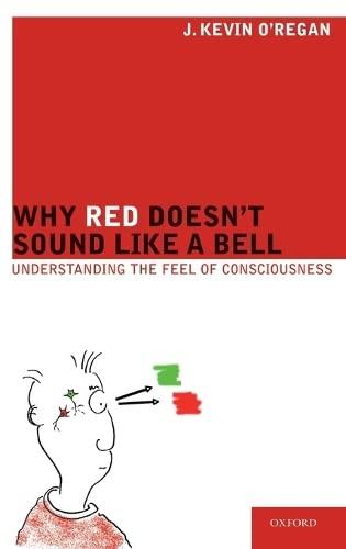 Why Red Doesn't Sound Like a Bell By J. Kevin O'Regan (Director of the Laboratoire Psychologie de la Perception - CNRS, Paris Descartes University, Institut Neurosciences et Cognition, France)