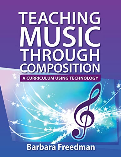 Teaching Music Through Composition By Barbara Freedman (Instructor of Electronic Music & Audio Engineering, Instructor of Electronic Music & Audio Engineering, Greenwich High School)