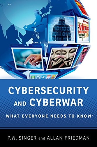 Cybersecurity and Cyberwar: What Everyone Needs to Know by Peter W. Singer (Senior Fellow, Brookings Institution)