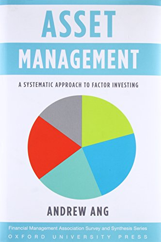 Asset Management A Systematic Approach to Factor Investing (Financial Management Association Survey and Synthesis) By Andrew Ang (Ann F. Kaplan Professor of Business, Columbia Business School)