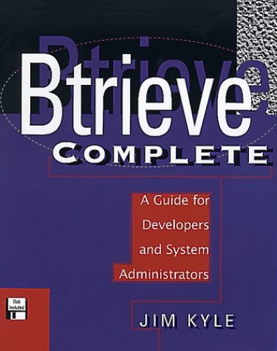 Btrieve Complete: A Guide for Developers and System Administrators by Jim Kyle