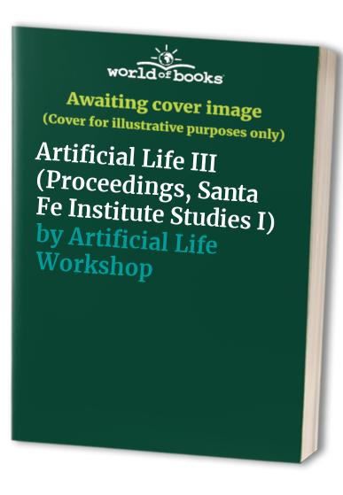 Artificial Life III: Proceedings of an Interdisciplinary Workshop on the Synthesis and Simulation of Living Things (Santa Fe Institute)
