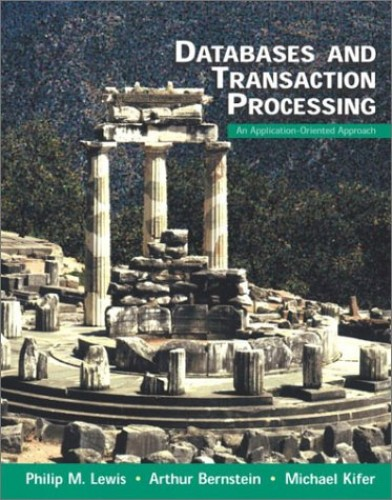 Databases and Transaction Processing: An Application-Oriented Approach By Philip M. Lewis