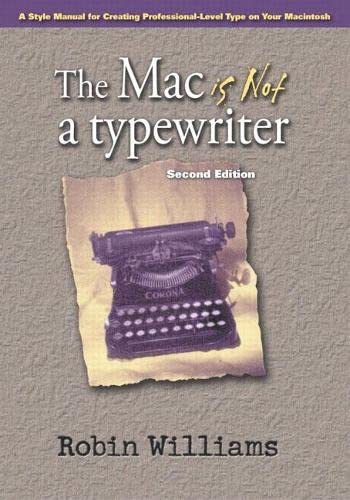 The Mac is Not a Typewriter, 2nd Edition: A Style Manual for Creating Professional-Level Type on Your Macintosh By Robin Williams