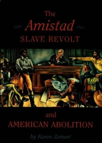 The Amistad Slave Revolt and American Abolition By Karen Zeinert
