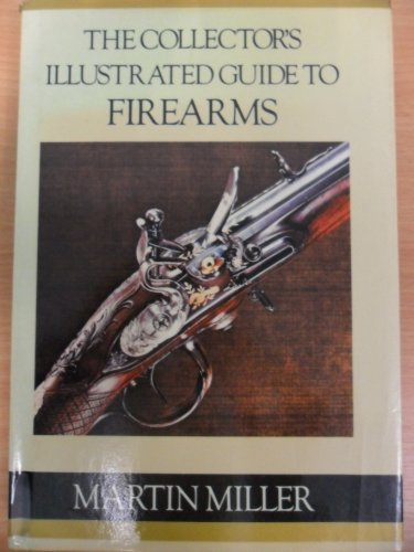 The Collector's Illustrated Guide to Firearms By Martin Miller