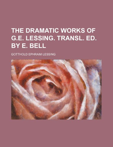 The Dramatic Works of G.E. Lessing. Transl. Ed. by E. Bell By Gotthold Ephraim Lessing