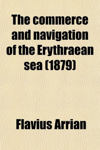 The Commerce and Navigation of the Erythraean Sea; Being a Translation of the Periplus Maris Erythraei by an Anonymous Writer, and of Arrian's Account of the Voyage of Nearkhos. with Introductions, Commen By Flavius Arrianus