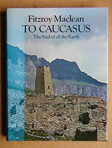 To Caucasus, the End of the Earth By Fitzroy Maclean