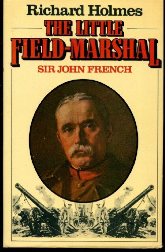 The Little Field Marshal: Sir John French By Richard Holmes