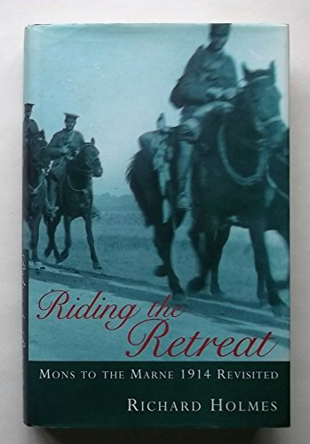 Riding the Retreat: Mons to the Marne 1914 Revisited by Richard Holmes