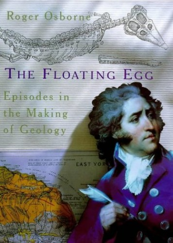 The Floating Egg: Episodes in the Making of Geology By Roger Osborne