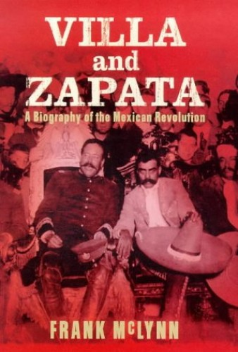 Villa and Zapata: A Biography of the Mexican Revolution By F.J. McLynn