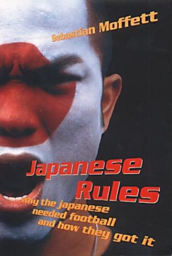 Japanese Rules: Japan and the Beautiful Game By Sebastian Moffett