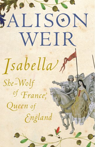 Isabella: The she-wolf of France, Queen of England by Alison Weir