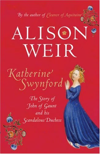 Katherine Swynford: The Story of John of Gaunt and His Scandalous Duchess by Alison Weir