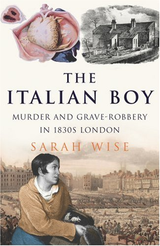 The Italian Boy: Murder and Grave-Robbery in 1830s London By Sarah Wise