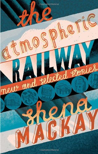 Atmospheric Railway, The New and Selected Stories By Shena Mackay