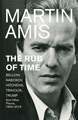 The Rub of Time: Bellow, Nabokov, Hitchens, Travolta, Trump. Essays and Reportage, 1994-2016 by Martin Amis