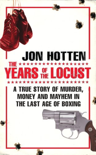 The Years of the Locust: A True Story of Murder, Money and Mayhem in the Last Age of Boxing By Jon Hotten