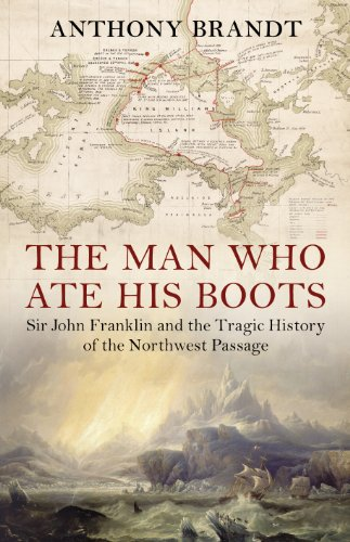 Man Who Ate His Boots, The Sir John Franklin and the Tragic Histo By Anthony Brandt